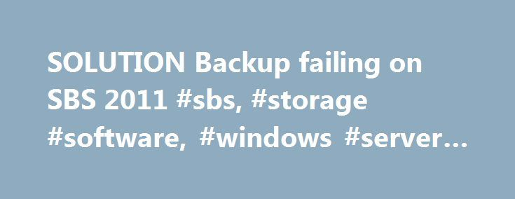 SOLUTION Backup failing on SBS 2011 #sbs, #storage #software, #windows #server #2008 http://georgia.nef2.com/solution-backup-failing-on-sbs-2011-sbs-storage-software-windows-server-2008/  # Backup failing on SBS 2011 Last Modified: 2013-03-06 I have a feeling this could be related to another question I've raised on here (http://www.experts-exchange.com/OS/Microsoft_Operating_Systems/Server/SBS_Small_Business_Server/Q_27143519.html ), however I'm listing it separately as it affects a…