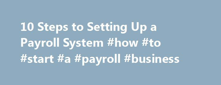 10 Steps to Setting Up a Payroll System #how #to #start #a #payroll #business http://nigeria.nef2.com/10-steps-to-setting-up-a-payroll-system-how-to-start-a-payroll-business/  # Whether you have one employee or 50, setting up a payroll system not only streamlines your ability to stay on top of your legal and regulatory responsibilities as an employer, but it can also save you time and help protect you from incurring costly Internal Revenue Service (IRS) penalties. Here are 10 steps to help…