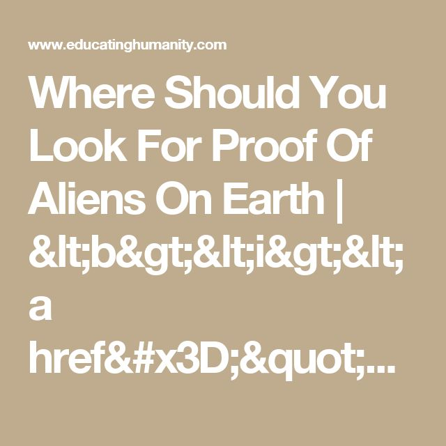 """Where Should You Look For Proof Of Aliens On Earth                    <b><i><a href=""""http://www.educatinghumanity.com"""">Educating Humanity</a></i></b>"""