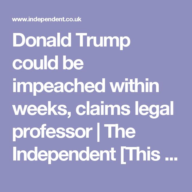 Donald Trump could be impeached within weeks, claims legal professor | The Independent [This would pave the way for Pence, a MIC man. This would be bad for us imo.]