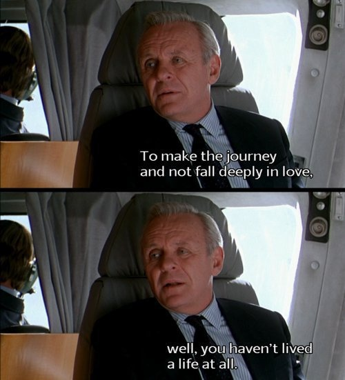 "Meet Joe Black: "" To make the journey and not fall deeply in love? Well you haven't lived a life at all.""  Indeed."