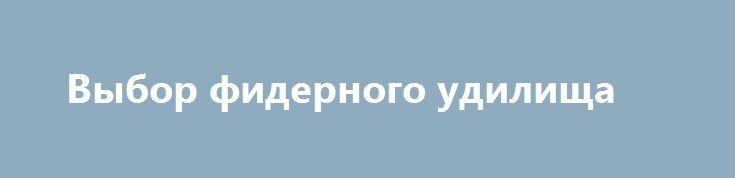 Выбор фидерного удилища https://zverolov.com/posts/25975