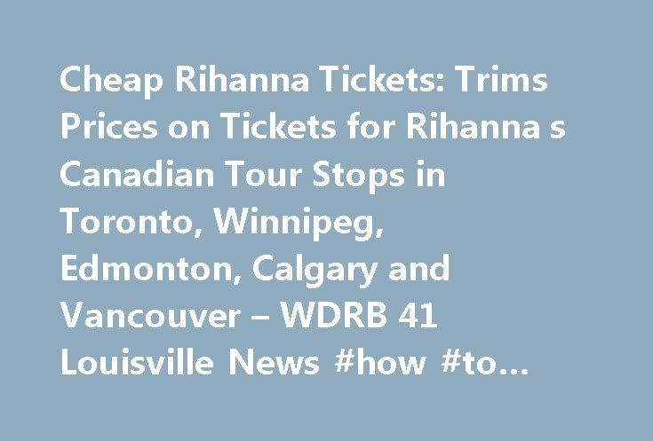 Cheap Rihanna Tickets: Trims Prices on Tickets for Rihanna s Canadian Tour Stops in Toronto, Winnipeg, Edmonton, Calgary and Vancouver – WDRB 41 Louisville News #how #to #find #cheap #airline #tickets http://nigeria.remmont.com/cheap-rihanna-tickets-trims-prices-on-tickets-for-rihanna-s-canadian-tour-stops-in-toronto-winnipeg-edmonton-calgary-and-vancouver-wdrb-41-louisville-news-how-to-find-cheap-airline-tickets/  #flights for cheap # Cheap Rihanna Tickets: QueenBeeTickets.com Trims Prices…