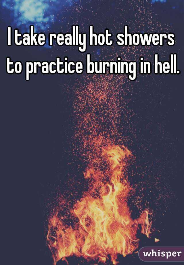 e5d2d8c73bfdfacc718c70c58e2e45c0 character inspiration i take i take really hot showers to practice burning in hell,Hot Shower Meme