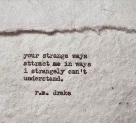 Your strange ways attract me in ways I strangely can't understand. ~ r.m. drake