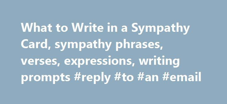 """What to Write in a Sympathy Card, sympathy phrases, verses, expressions, writing prompts #reply #to #an #email http://reply.remmont.com/what-to-write-in-a-sympathy-card-sympathy-phrases-verses-expressions-writing-prompts-reply-to-an-email/  What to Write in a Sympathy Card, How to Express Sympathy The mother bent over the pen and card in her hand. She wanted to add something to the words on the card, since it said only """"Deepest Sympathy in Your Loss."""" But it was so hard to find the right…"""