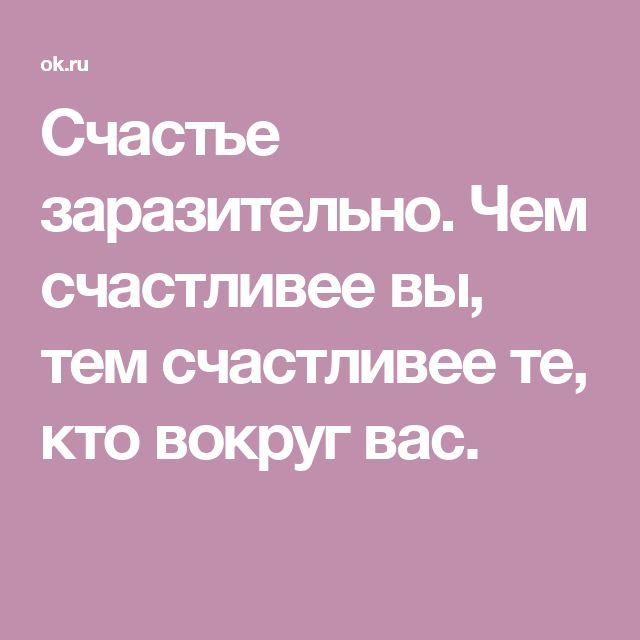 Счастье заразительно. Чем счастливее вы, тем счастливее те, кто вокруг вас.