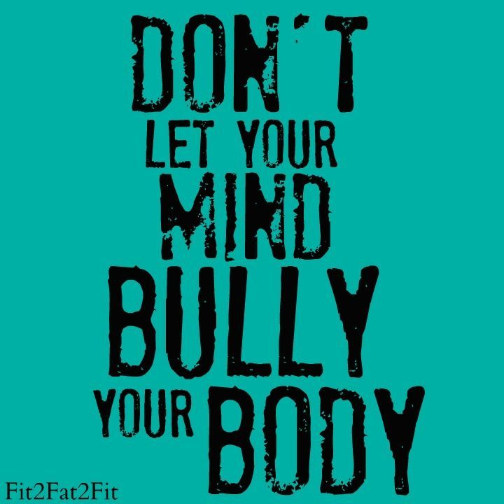 .Don't let your mind bully your body