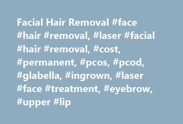 Facial Hair Removal #face #hair #removal, #laser #facial #hair #removal, #cost, #permanent, #pcos, #pcod, #glabella, #ingrown, #laser #face #treatment, #eyebrow, #upper #lip http://idaho.nef2.com/facial-hair-removal-face-hair-removal-laser-facial-hair-rem