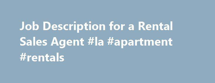 Job Description for a Rental Sales Agent #la #apartment #rentals http://rentals.nef2.com/job-description-for-a-rental-sales-agent-la-apartment-rentals/  #rental car sales # Other People Are Reading Education and Training Most employers prefer rental sales agents who have at least a high school diploma coupled with some work experience in sales and a valid driver's license. Individuals who have attended college or university stand a better chance, especially if they have training in sales…