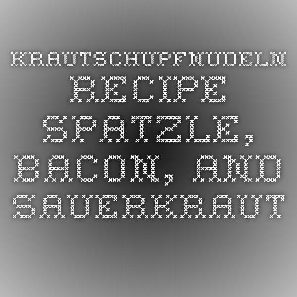 Krautschupfnudeln recipe - spatzle, bacon, and sauerkraut