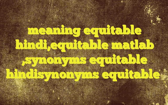 meaning equitable hindi,equitable matlab ,synonyms equitable hindisynonyms equitable http://www.englishinhindi.com/?p=7720&meaning+equitable+hindi%2Cequitable+matlab+%2Csynonyms+equitable+hindisynonyms+equitable  Meaning of  equitable in Hindi  SYNONYMS AND OTHER WORDS FOR equitable  न्यायसंगत→equitable,legitimate,just,justified,scrupulous,lawful न्यायोचित→equitable,just,fair,justiciable,right न्याय्य→legit