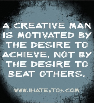 A creative man is motivated by the desire to achieve, not b... - shared via IHate9to5.Com
