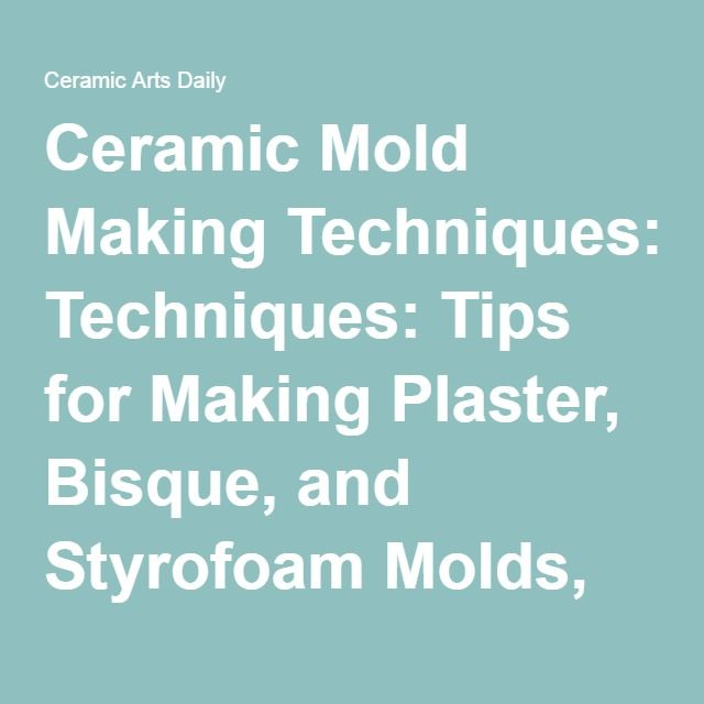 Ceramic Mold Making Techniques: Tips for Making Plaster, Bisque, and Styrofoam Molds, Making and Using Casting Slip, and Decorating Ceramic Surfaces   Ceramic Arts Daily