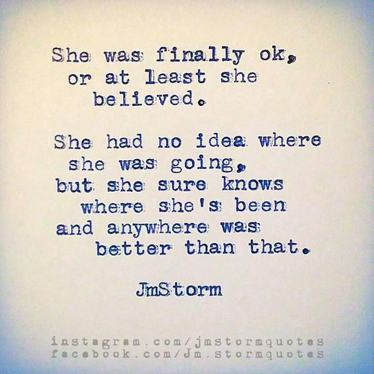 She was finally ok, or at least she believed. She had no idea where she was going, but she sure knows where she's been and anywhere was better than that. -Jm Storm