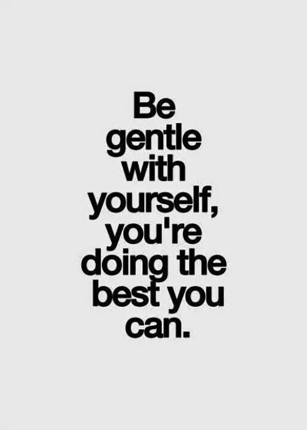"""Be gentle with yourself, you're doing the best you can."""