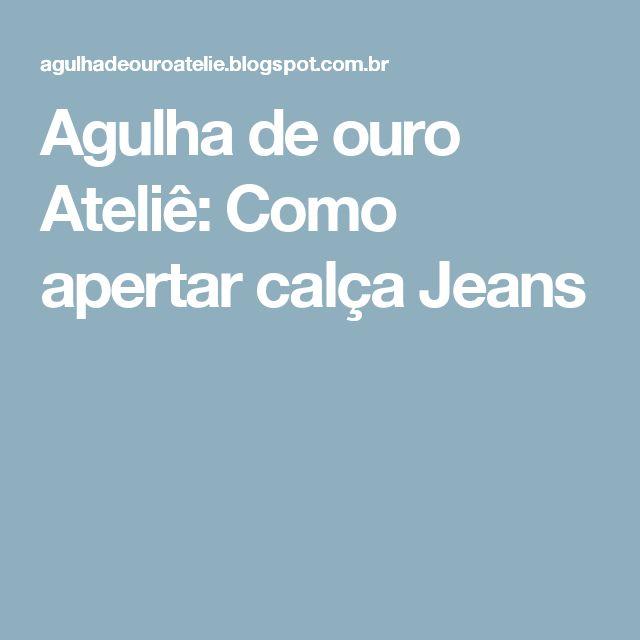 Agulha de ouro Ateliê: Como apertar calça Jeans