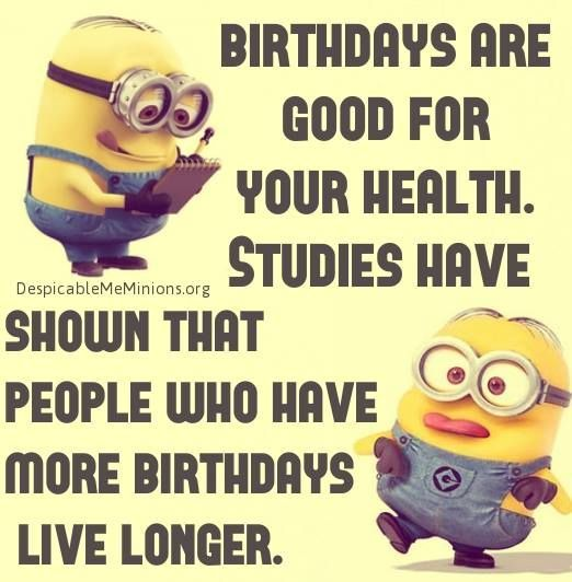 Birthdays are good for your health.  Studies have shown that people who have more birthdays live longer. - minion