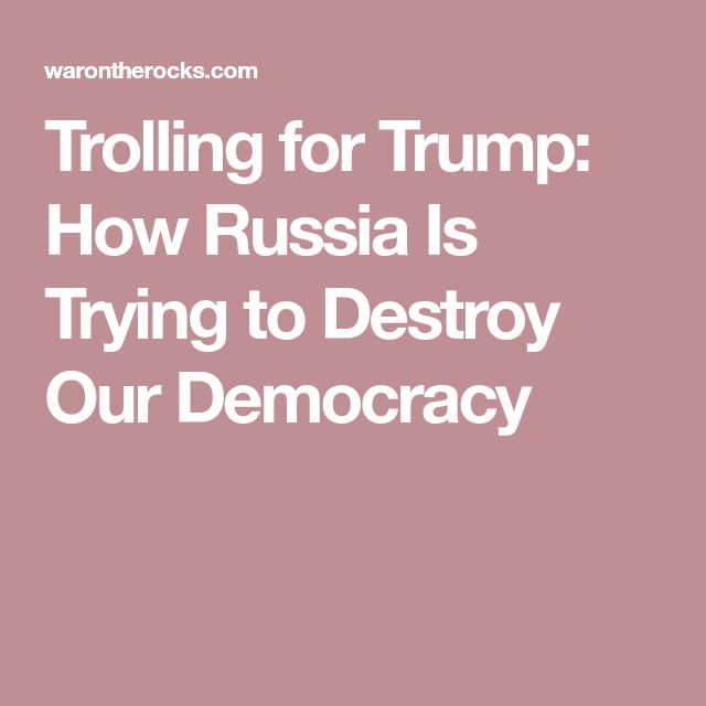 Trolling for Trump: How Russia Is Trying to Destroy Our Democracy