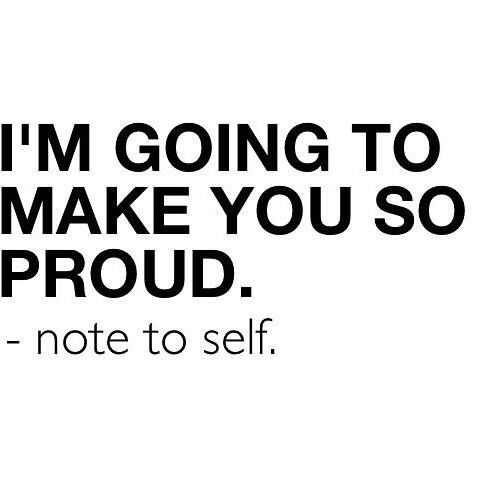 I'm going to make you so proud. - note to self | Quote ...