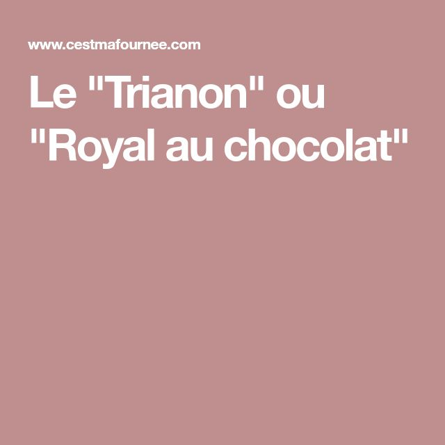 "Le ""Trianon"" ou ""Royal au chocolat"""