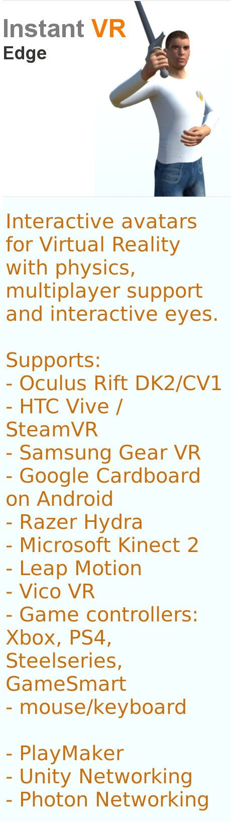 Instant VR. Interactive avatars for Virtual Reality with physics, multiplayer support and interactive eyes.  Supports: - Oculus Rift DK2/CV1 - HTC Vive / SteamVR - Samsung Gear VR - Google Cardboard on Android - Razer Hydra - Microsoft Kinect 2 - Leap Motion - Vico VR - Game controllers: Xbox, PS4, Steelseries, GameSmart - mouse/keyboard  - PlayMaker - Unity Networking - Photon Networking