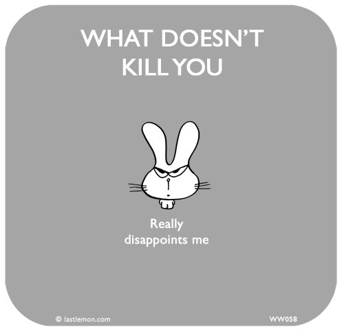 What Doesnt Kill You Really Disappoints Me