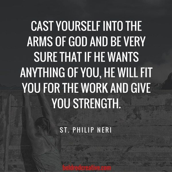 """""""Cast yourself into the arms of God and be very sure that if he wants anything of you, he will fit you for the work and give you strength."""" -St. Philip Neri"""