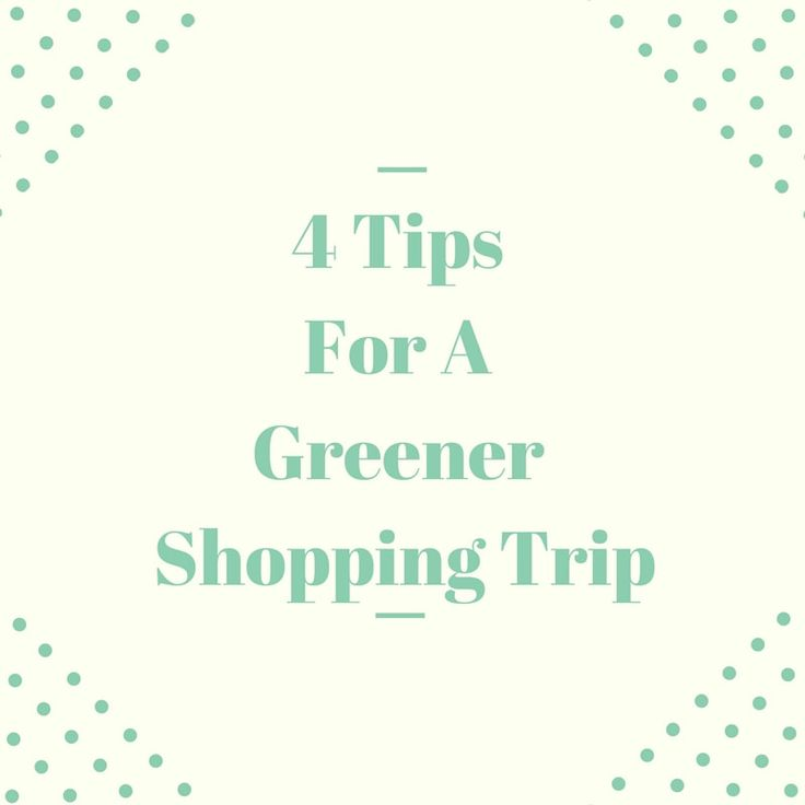 4 Tips for a Greener Shopping Trip #sustainableliving #greenliving #shopping #reducewaste