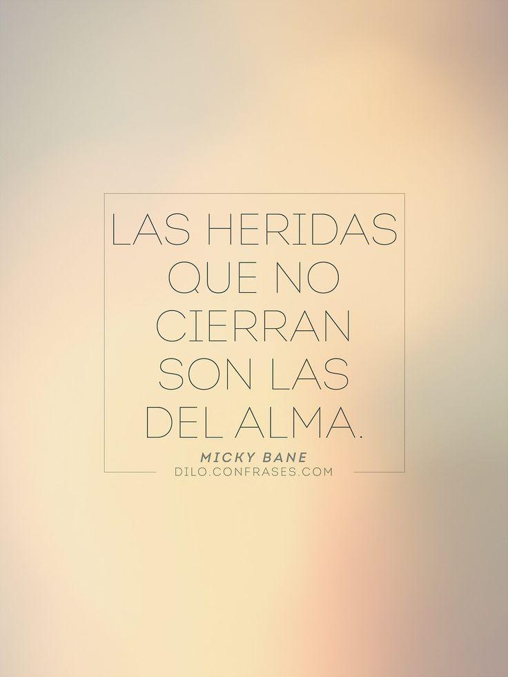 """"""" Las heridas que no cierran son las del alma"""" - Micky Bane"""