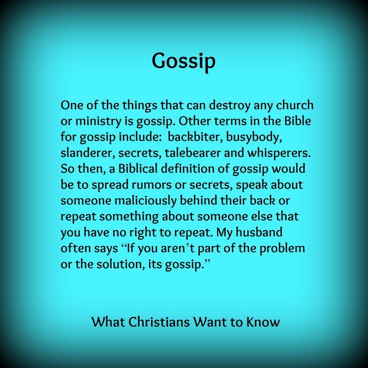 "One of the things that can destroy any church or ministry is gossip. Other terms in the Bible for gossip include: backbiter, busybody, slanderer, secrets, talebearer and whisperers. So then, a Biblical definition of gossip would be to spread rumors or secrets, speak about someone maliciously behind their back or repeat something about someone else that you have no right to repeat. My husband often says ""If you aren't part of the problem or the solution, its gossip""."