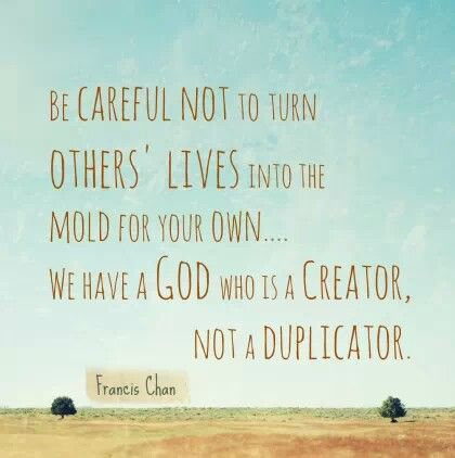 Be careful not to turn others' lives into the mold for your own. We have a God who is a creator, not a duplicator.