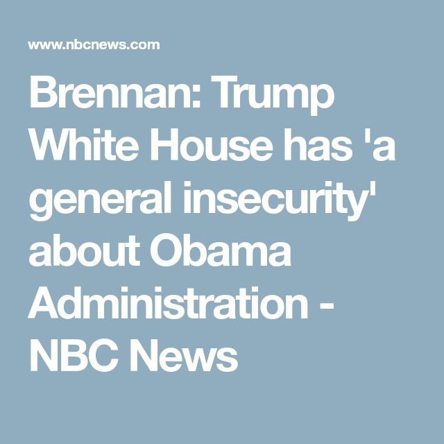 Brennan: Trump White House has 'a general insecurity' about Obama Administration - NBC News
