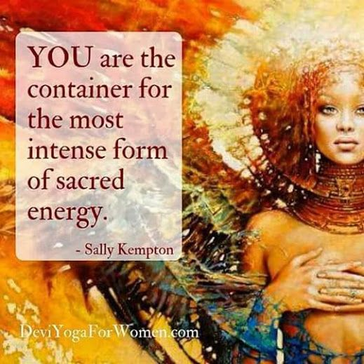 YOU are the container for the most intense form of sacred energy.
