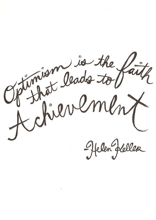 """ Optimism is the faith that leads to achievement."" ~ Helen Keller."