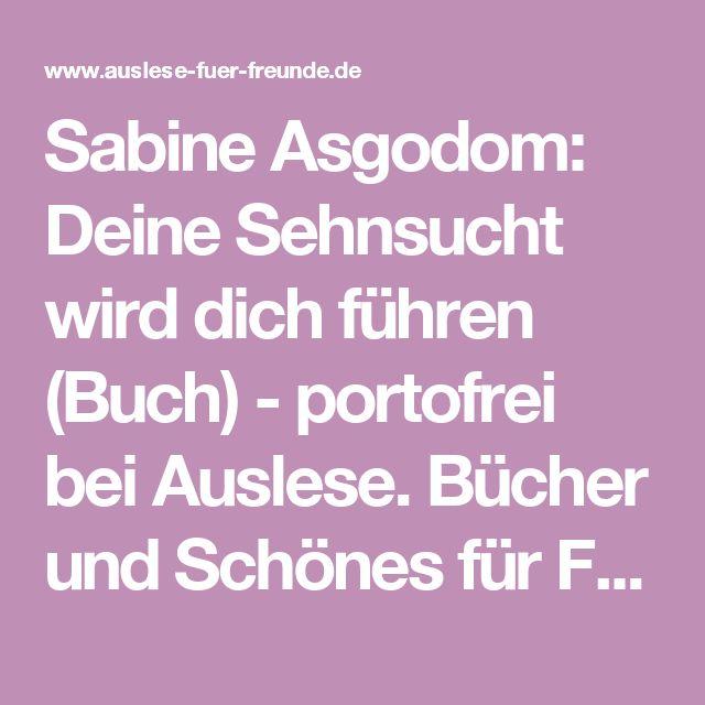 Sabine Asgodom: Deine Sehnsucht wird dich führen (Buch)   - portofrei bei Auslese. Bücher und Schönes für Freunde e.K.