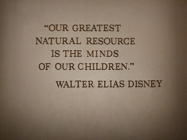 """""""Our greatest natural resource is the minds of our children.""""  Walter Disney"""