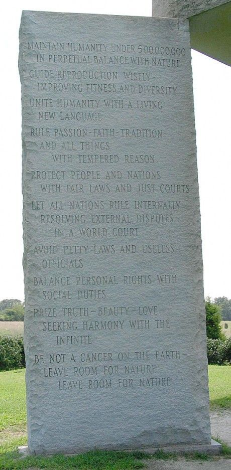 These are the Georgia Guidestones. The stone tablets are found in 8 different languages. These are also seen as the 10 commandments of the Antichrist. This is the criteria the elite will use to establish the New World Order. Notice how depopulation is number one on their list, aka killing off 90% of humans.