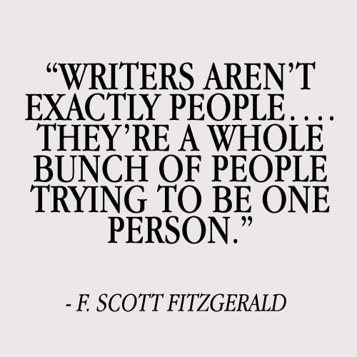 """Writers aren't exactly people...   They're a whole bunch of people trying to be one person.""  F. Scott Fitzgerald"
