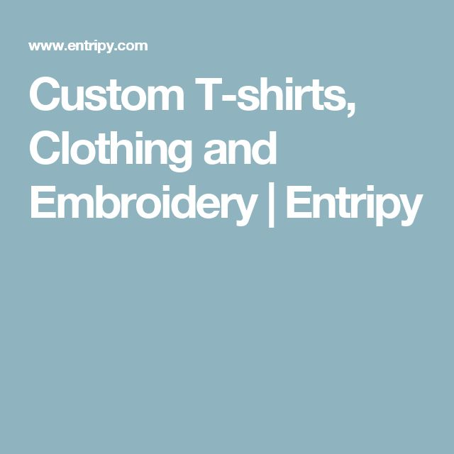 Custom T-shirts, Clothing and Embroidery   Entripy