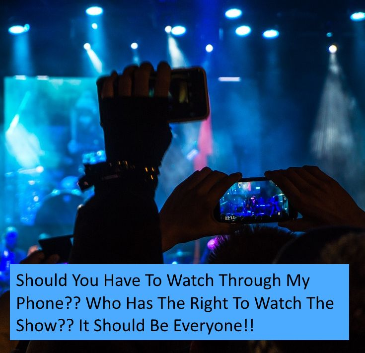 When you pay for a show and others want to record with their phone distracting and obstructing your view! Should we tolerate it?
