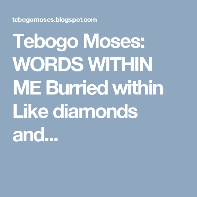 Tebogo Moses: WORDS WITHIN ME  Burried within  Like diamonds and...