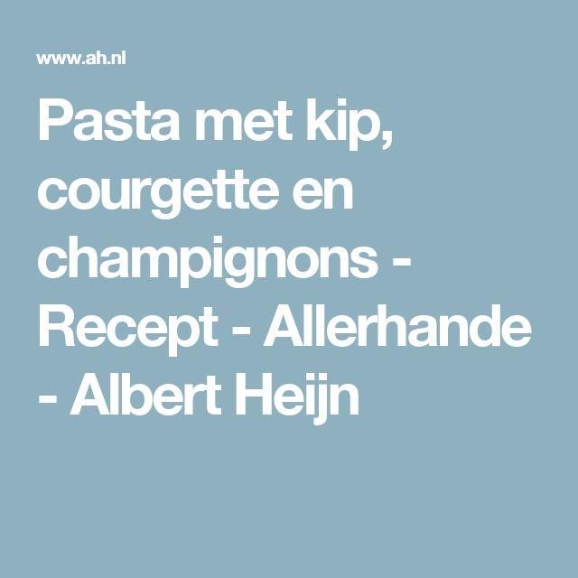 Pasta met kip, courgette en champignons - Recept - Allerhande - Albert Heijn