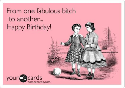Funny Birthday Ecard: From one fabulous bitch to another... Happy Birthday!