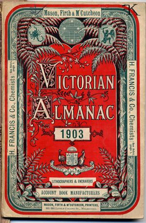 Victorian almanac for 1903 : and astronomical ephemeris containing all necessary information, reduced to the meridian and longitude of Melbourne./ ([Melbourne : Mason & Firth], 1903).