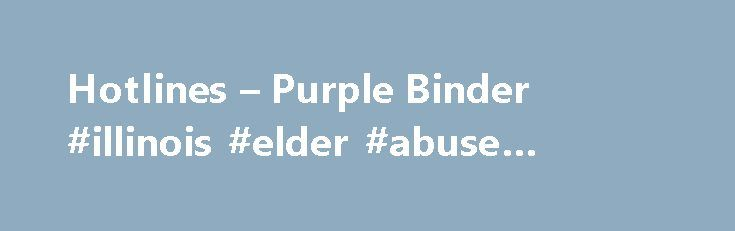 Hotlines – Purple Binder #illinois #elder #abuse #hotline http://australia.remmont.com/hotlines-purple-binder-illinois-elder-abuse-hotline/  # Hotlines Chicago Illinois Hotlines Community Care Program, Illinois Department on Aging Helps seniors live independently in their communities www.illinois.gov/aging/Resources/Documents/ccp_brochure.pdf Call the Senior HelpLine at 800-252-8966 (888-206-1327 TTY) Children Youth Services Adoption Information Center of Illinois (AICI) Connects children…