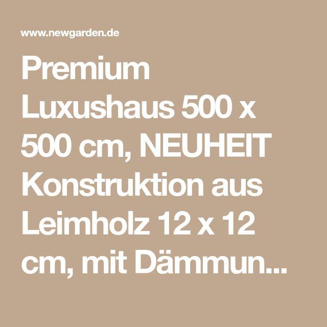 Premium Luxushaus 500 x 500 cm, NEUHEIT Konstruktion aus Leimholz 12 x 12 cm, mit Dämmung | Gartenhäuser | Gartenhäuser | Newgarden