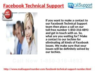 Take Facebook Technical Support 1-850-316-4897 while logging issues? Whenever Facebook users face login issues while openning your facebook account, then they can take our Facebook Techincal Support via our toll-free number 1-850-316-4897. Our experts pick their phone call within a minute without any delay and give a quick resoponse to your problems. For more Detail visit our site http://www.monktech.net/facebook-technical-support-number.html