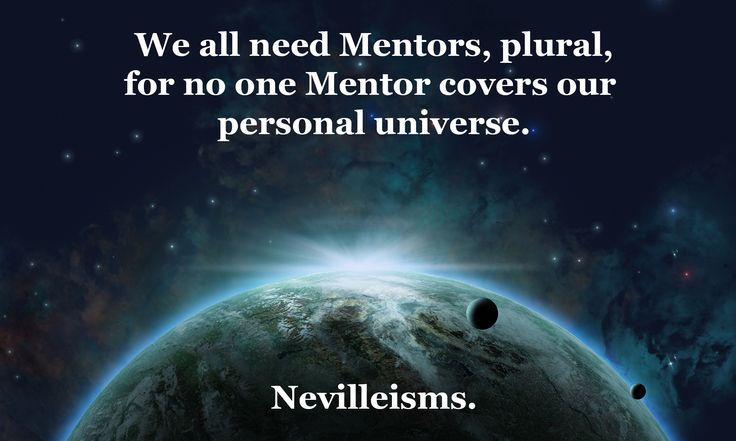 We all need Mentors, plural, for no one Mentor covers our personal universe. Nevilleisms. Nevilleisms. Need a business mentor? Visit www.nevillechristie.com #mentor #businesscoach #nevilleisms