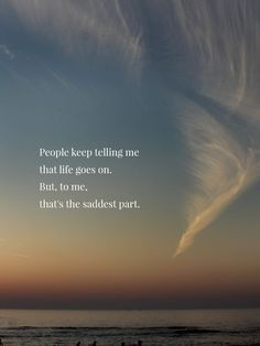 People keep telling me that life goes on. But to me, that's the saddest part.